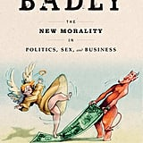 Behaving Badly: The New Morality in Politics, Sex and Business