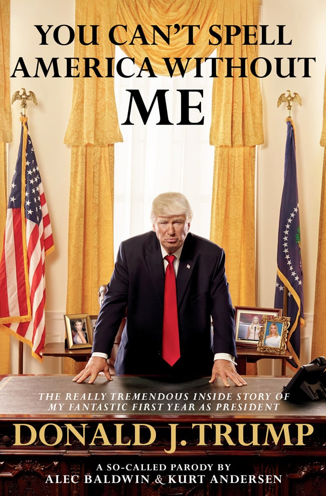 You Can't Spell America Without Me: The Really Tremendous Inside Story of My Fantastic First Year as President Donald J. Trump
