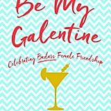 Be My Galentine: Celebrating Badass Female Friendship by Alicia Clancy