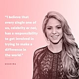 """I believe that every single one of us, celebrity or not, has a responsibility to get involved in trying to make a difference in the world. Our generation faces many challenges, some of which were passed on to us by the past generations, but it's up to us to find solutions today, so that we don't keep passing our problems on."" — Shakira to Forbes in 2012"