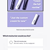 """Next up, it was time to decide what exactly I was looking for in terms of products. The custom cream is the brand's hit offering, but they also have a full routine, which adds a cleanser and one of two moisturiser formulas. I chose to go all in: one, because I'm a """"go big or go home"""" type, and two, because I recently found a skin-care routine that was working well, and I was curious how this would compare."""
