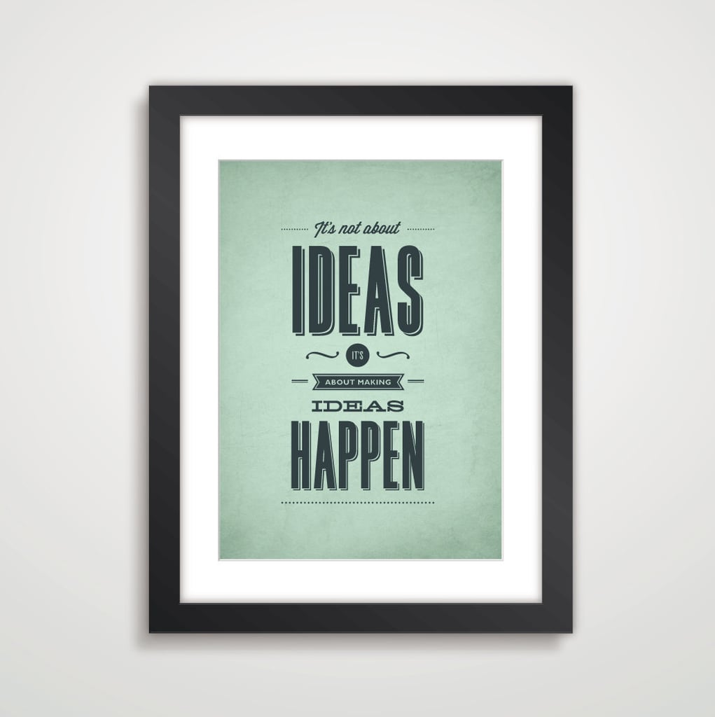 This motivational print ($9) reminds us that it's one thing to have ideas, but another to act on them.