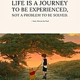 """Life is a journey to be experienced, not a problem to be solved."" — Pooh, Winnie the Pooh"