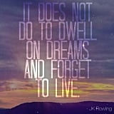"""""""It does not do to dwell on dreams and forget to live."""" — Harry Potter and the Philosopher's Stone"""