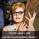 "Bedknobs and Broomsticks: ""A witch is always a lady, except when circumstances dictate otherwise."""