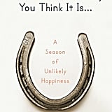 This Is Not the Story You Think It Is . . . A Season of Unlikely Happiness