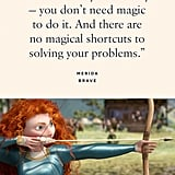 """""""You control your destiny — you don't need magic to do it. And there are no magical shortcuts to solving your problems."""" — Merida, Brave"""