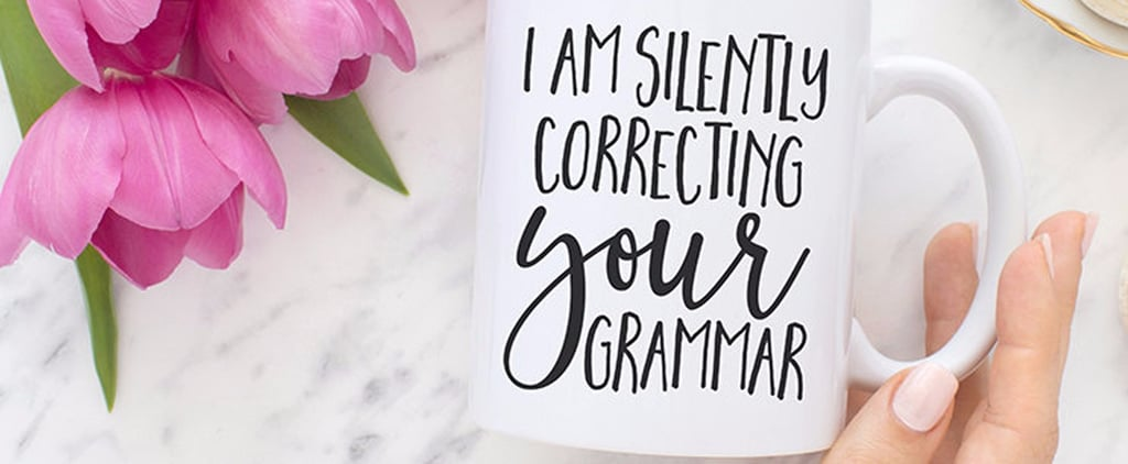 18 Things For the Friend Who Is Constantly Correcting Your Grammar