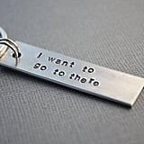 """I Want to Go to There"" Key Chain ($11)"
