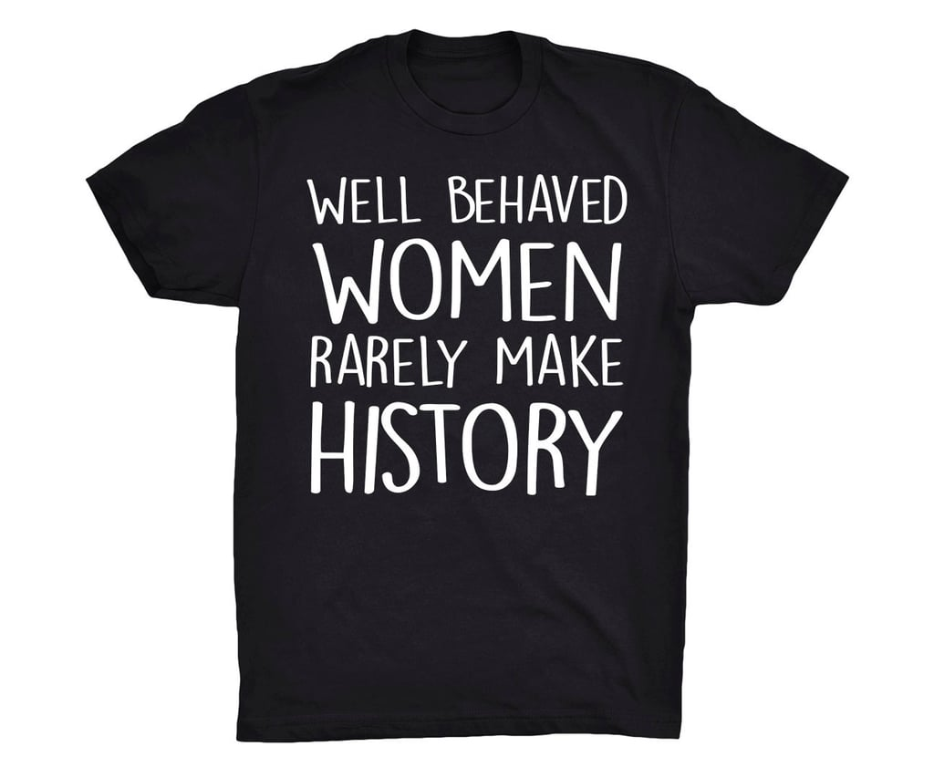 """""""Well-Behaved Women Rarely Make History"""" ($20)"""