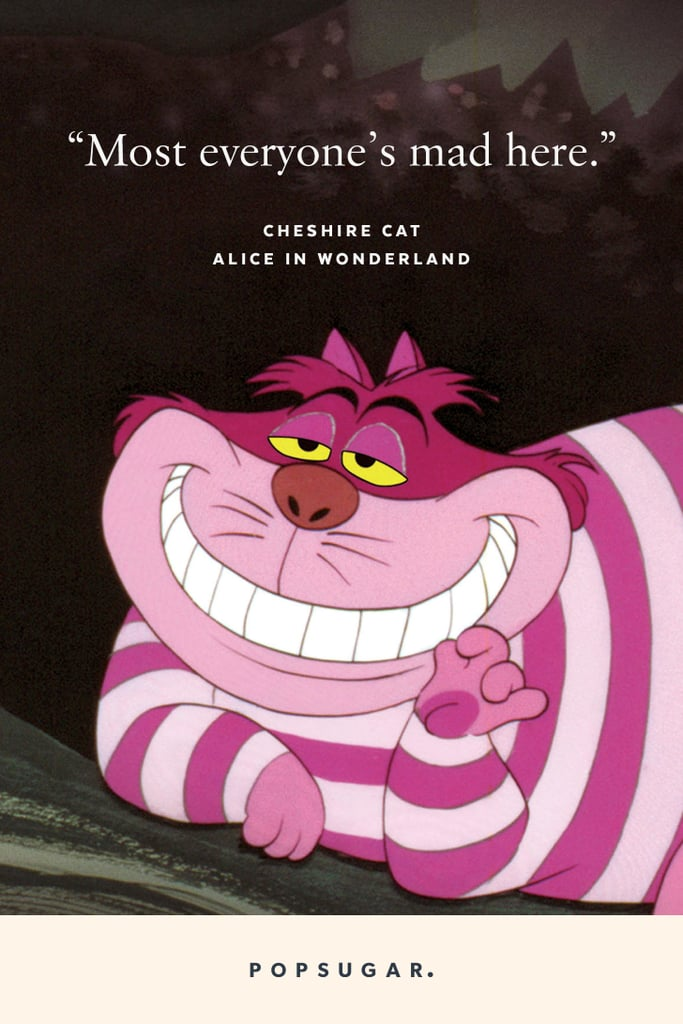 """""""Most everyone's mad here."""" — Cheshire Cat, Alice in Wonderland"""
