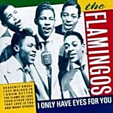 """I Only Have Eyes For You"" by The Flamingos"