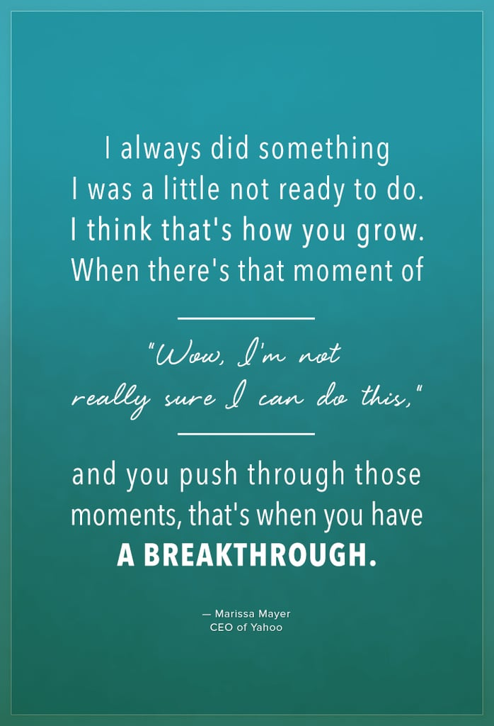 """I always did something I was a little not ready to do. I think that's how you grow. When there's that moment of, ""Wow, I'm not really sure I can do this,"" and you push through those moments, that's when you have a breakthrough."" — Marissa Mayer"