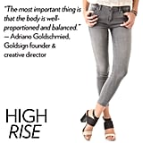 "Why we love it: A high-rise jean done right can not only highlight the flatness of your stomach and length of your legs, it can also accentuate your behind. We're all for a jean that's overtly feminine and just a bit sexy, too. How to wear it: Channel the high-rise retro vibe by pairing old school prints — think polka dots, black-and-white florals, and so on — on top with the more hip-sculpted jeans. Because of the rise, wearing heels will ensure that you keep a lean silhouette. Denim expert soundoff: ""The most important thing is that the body is well proportioned and balanced. But for a super high-rise jean, a curvier girl with a long torso will look great."" — Adriano Goldschmied, Goldsign founder and creative director"