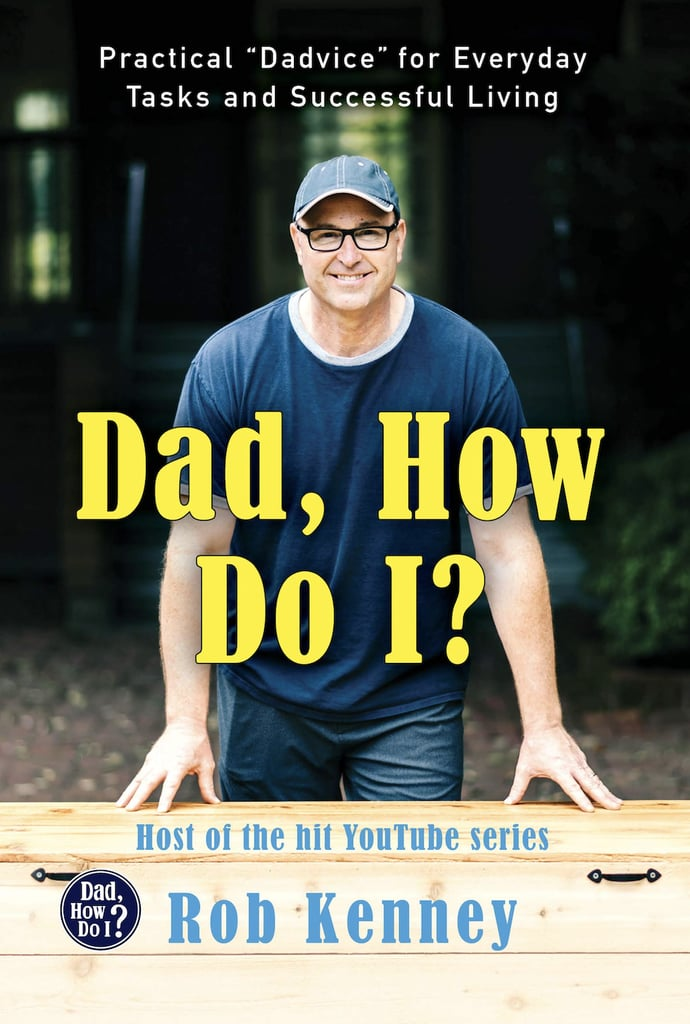 """Dad, How Do I?: Practical """"Dadvice"""" For Everyday Tasks and Successful Living"""