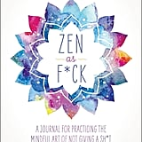 """Zen as F*ck: A Journal for Practicing the Mindful Art of Not Giving a Sh*t"""