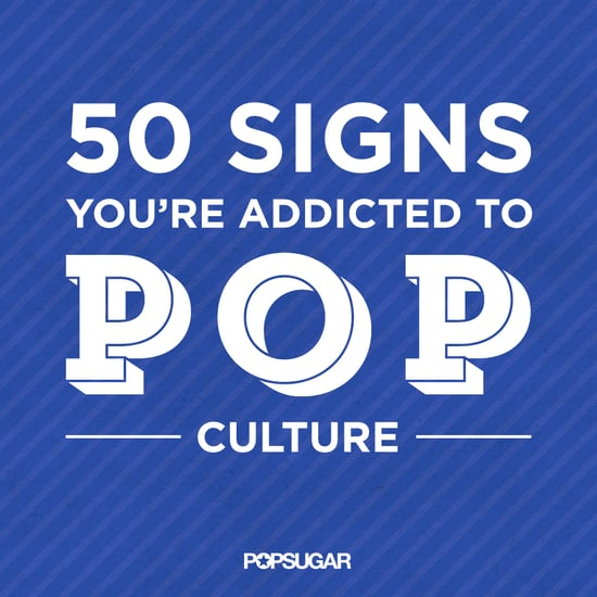 Signs You're Obsessed With Pop Culture