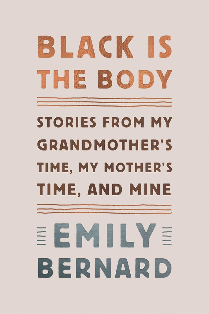 Black Is the Body: Stories From My Grandmother's Time, My Mother's Time, and Mine by Emily Bernard (released Jan. 29)
