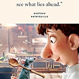 """""""If you focus on what you left behind, you will never see what lies ahead."""" — Gusteau, Ratatouille"""