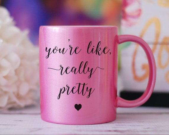 You're Like Really Pretty Mug ($12)
