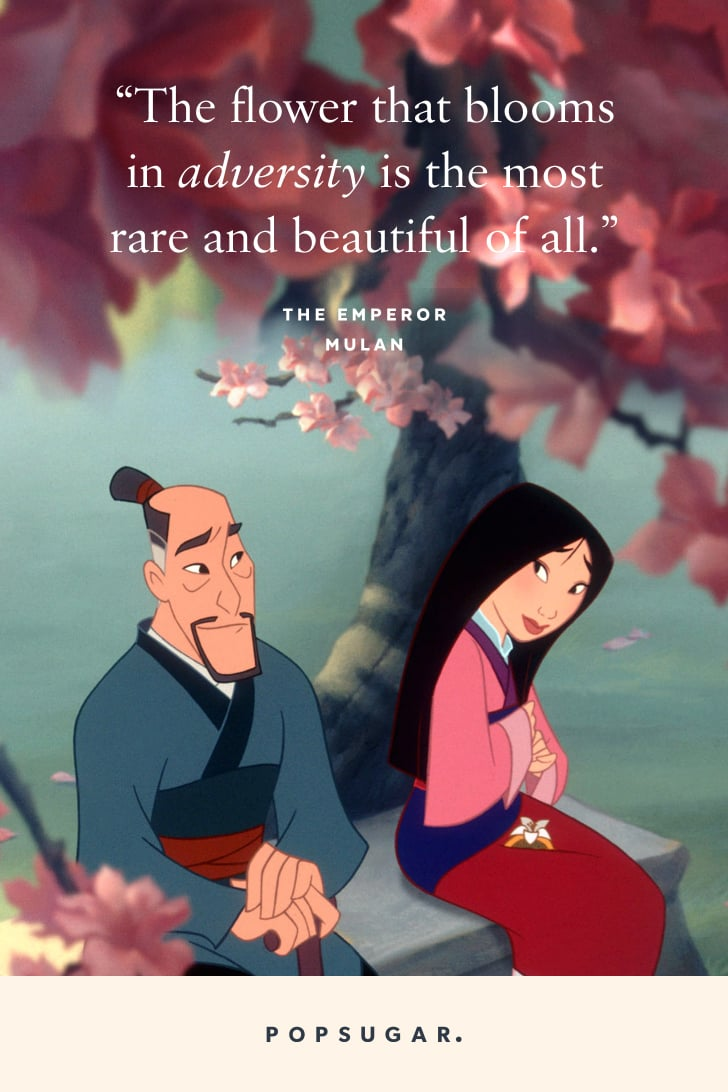 """""""The flower that blooms in adversity is the most rare and beautiful of all."""" — The Emperor, Mulan"""