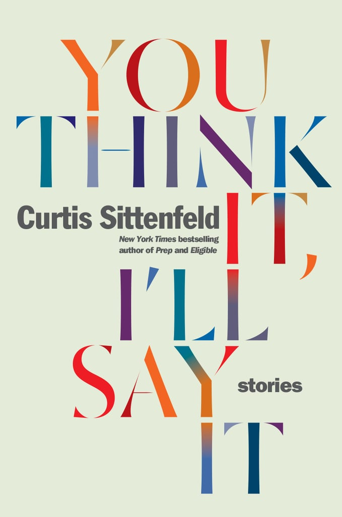 You Think It, I'll Say It by Curtis Sittenfeld, Out April 24