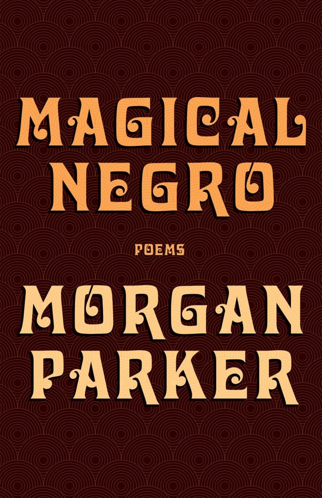 Magical Negro by Morgan Parker (released Feb. 5)