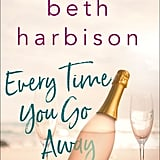 Every Time You Go Away by Beth Harbison, Out July 24