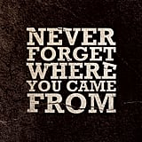 Never forget where you came from