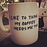 I Like to Think My Coffee Needs Me Too