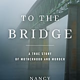 To the Bridge: A True Story of Motherhood and Murder by Nancy Rommelmann