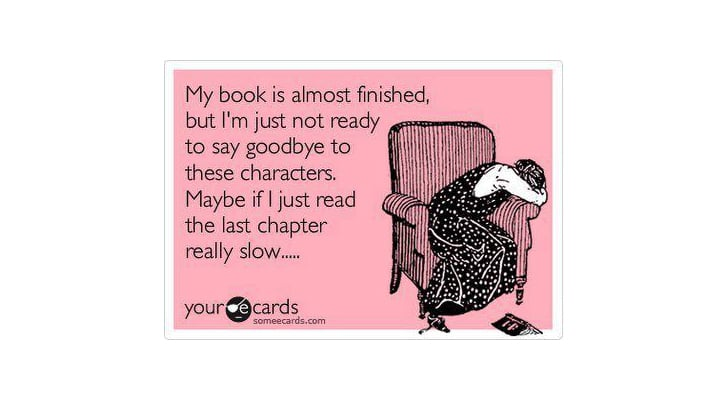 You start to ration your reading when a book you love nears the end.