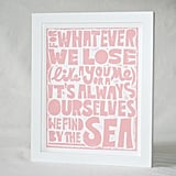 "This typography print features ""For whatever we lose (like a you or a me) it's always ourselves we find in the sea"" ($20) by E.E. Cummings."