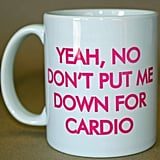 Yeah, No Don't Put Me Down For Cardio Mug ($9)