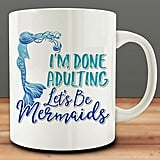 I'm Done Adulting. Let's Be Mermaids Mug ($10)
