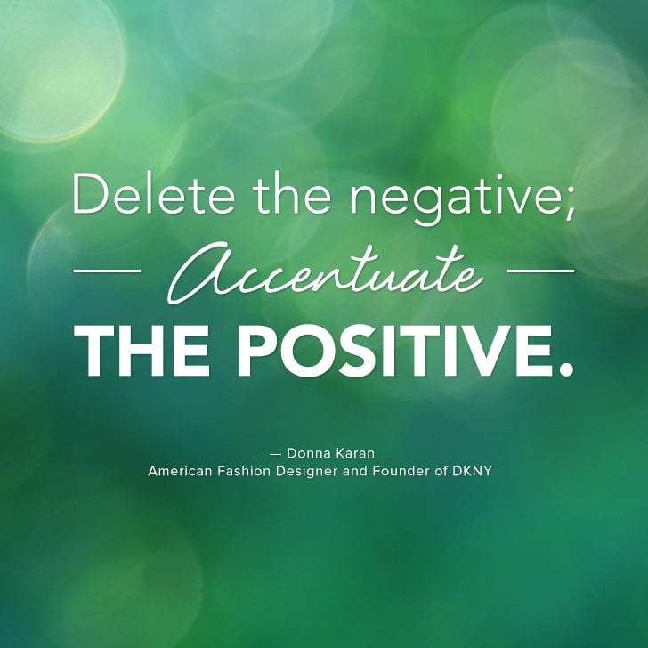 """Delete the negative; accentuate the positive."" — Donna Karan"