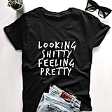 Looking Sh*tty Feeling Pretty Shirt