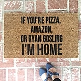 If You're Pizza, Amazon, or Ryan Gosling I'm Home Doormat ($40)