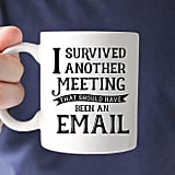 """Coffee Mug: Meeting That Should've Been an Email ($14) """"This cheeky mug says it all. Sometimes workdays just aren't structured very efficiently . . . but at least coffee will never let you down."""" — KE"""