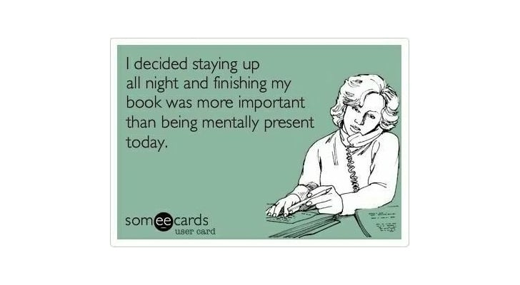 You're supertired at work because you stayed up way too late reading just one more chapter, and then another.