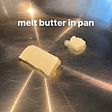 Melt butter in a pan, like so.