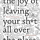 The Joy of Leaving Your Sh*t Around: The Art of Being Messy, by Jennifer Palmer and Jennifer McCartney