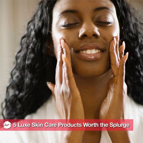 High-End Skin Care Products That Are Worth the Splurge