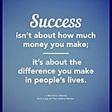"""Success isn't about how much money you make; it's about the difference you make in people's lives."" — Michelle Obama"