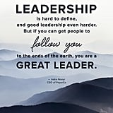 """Leadership is hard to define, and good leadership even harder. But if you can get people to follow you to the ends of the earth, you are a great leader."" — Indra Nooyi"