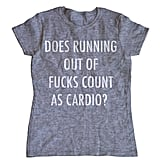 Does Running Out of F*cks Count as Cardio? T-Shirt