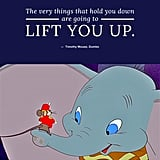 """The very things that hold you down are going to lift you up."" — Timothy Mouse, Dumbo"