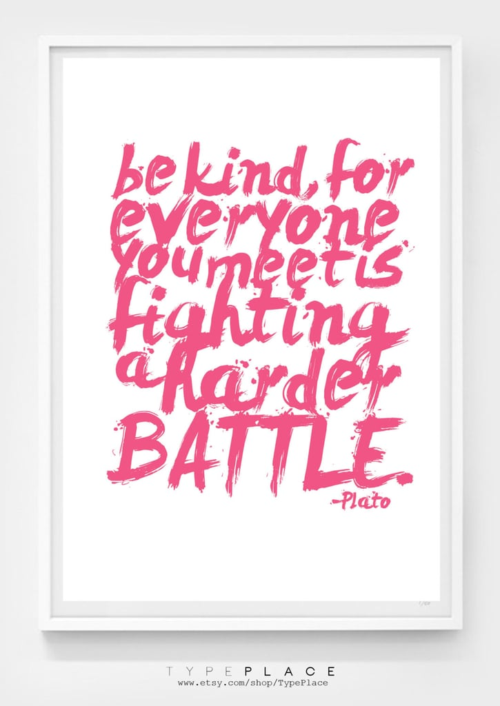 """This Plato print ($8) reads, """"Be kind, for everyone you meet is fighting a harder battle."""""""