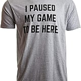 """I Paused My Game to Be Here"" Shirt"