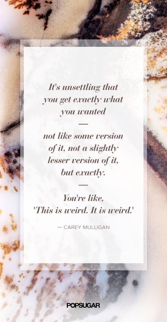 Agreed, Carey Mulligan — it can feel strange when all the pieces fall into place.  Be sure to follow POPSUGAR on Pinterest!